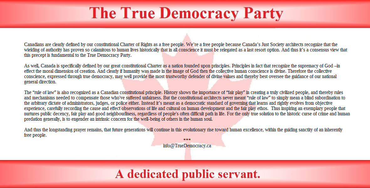 "Canadians are clearly defined by our constitutional Charter of Rights as a free people. We're a free people because Canada's Just Society architects recognize that the wielding of authority has proven so calamitous to human lives historically that in all conscience it must be relegated as a last resort option. And thus it's a consensus view that this precept is fundamental to the True Democracy Party.  As well, Canada is specifically defined by our great constitutional Charter as a nation founded upon principles. Principles in fact that recognize the supremacy of God –in effect the moral dimension of creation. And clearly if humanity was made in the image of God then the collective human conscience is divine. Therefore the collective conscience, expressed through true democracy, may well provide the most trustworthy defender of divine values, and thereby best oversee the guidance of our nation's general direction.  The ""rule of law"" is also recognized as a Canadian constitutional principle. History shows the importance of ""fair play"" in creating a truly civilized people, and thereby rules and mechanisms needed to compensate those who've suffered unfairness. But the constitutional architects never meant ""rule of law"" to simply mean a blind subordination to the arbitrary dictate of administrators, judges, or police either. Instead it's meant as a democratic standard of governance that learns and rightly evolves from objective experience, carefully recording the cause and effect observations of life and cultural on human development and the fair play ethos.  Thus inspiring an exemplary people that treasures public decency, fair play and good neighbourliness, regardless of life's often difficult path. For the only true solution to the historic curse of crime and human predation generally, is to engender an intrinsic concern for the well-being of others in the human soul.  And thus the longstanding prayer remains, that future generations will continue in this evolutionary rise toward human excellence, within the guiding sanctity of an inherently free people.  *** info@TrueDemocracy.ca"