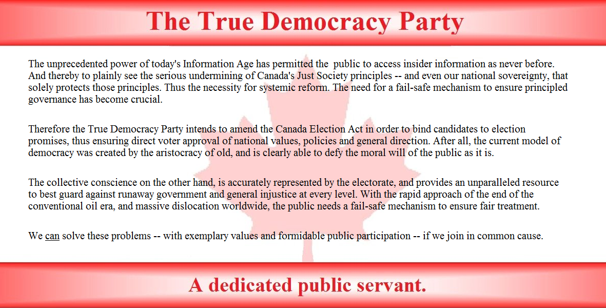 The unprecedented power of today's Information Age has permitted the  public to access insider information as never before. And thereby to plainly see the serious undermining of Canada's Just Society principles, and even our national sovereignty, which solely protects those principles. Thus the necessity for systemic reform. The need for a fail-safe mechanism to ensure principled governance is now crucial.  Therefore the True Democracy Party intends to amend the Canada Election Act in order to bind candidates to election promises, thus ensuring direct voter approval of national values, policies and general direction. After all, the current model of democracy was created by the aristocracy of old, and is clearly able to defy the moral will of the public as it is.   The collective conscience on the other hand, is accurately represented by the electorate, and provides an unparalleled resource to best guard against runaway government and general injustice at every level. With the rapid approach of the end of the conventional oil era, and massive downsizing worldwide, the public needs fail-safe mechanisms to ensure fair treatment.  We can solve these problems -- with exemplary values and active public participation -- if we join in common cause.